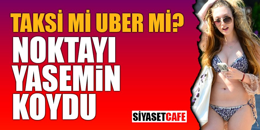 Taksi mi Uber mi? Noktayı Yasemin koydu