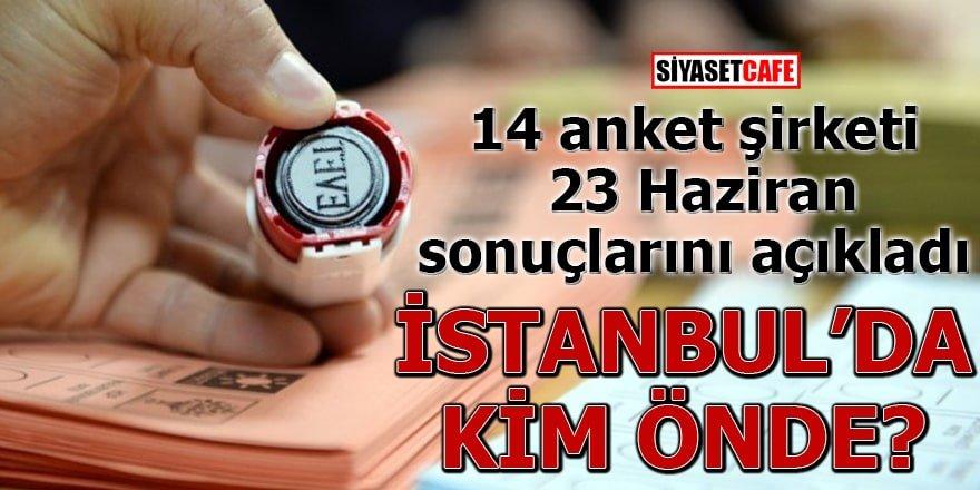 14 anket şirketi 23 Haziran sonuçlarını açıkladı İstanbul'da kim ön