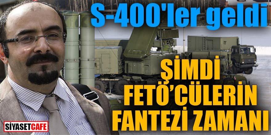 S-400'ler geldi şimdi FETÖ'cülerin fantezi zamanı