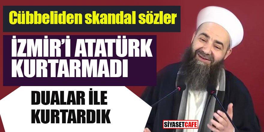 Cübbeliden skandal sözler; İzmir'i Atatürk kurtarmadı dualar kurtar