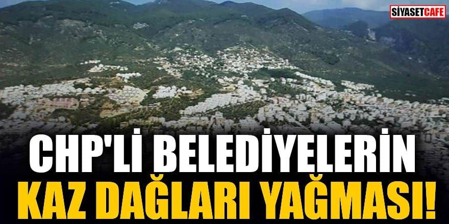 CHP'li belediyelerin Kaz Dağları yağması