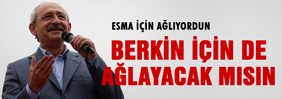Kılıçdaroğlu: Berkin için de ağlayacak mısın?