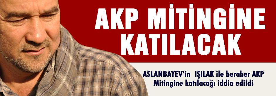 Aslanbayev, IşılAK ile birlikte AKP Mitingine katılacak