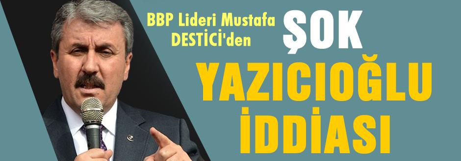 Destici'den ŞOK Yazıcıoğlu iddiası