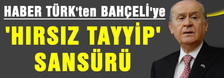 """HaberTürk'den Bahçeli'ye """"Hırsız Tayyip"""" Sansürü"""