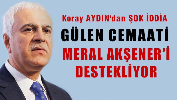 Koray Aydın: Cemaat, Meral Akşener'i destekliyor