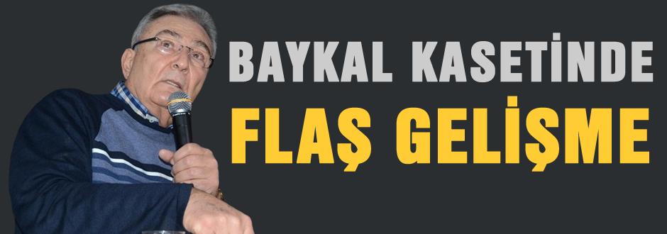 Baykal Kasetinde FLAŞ gelişme