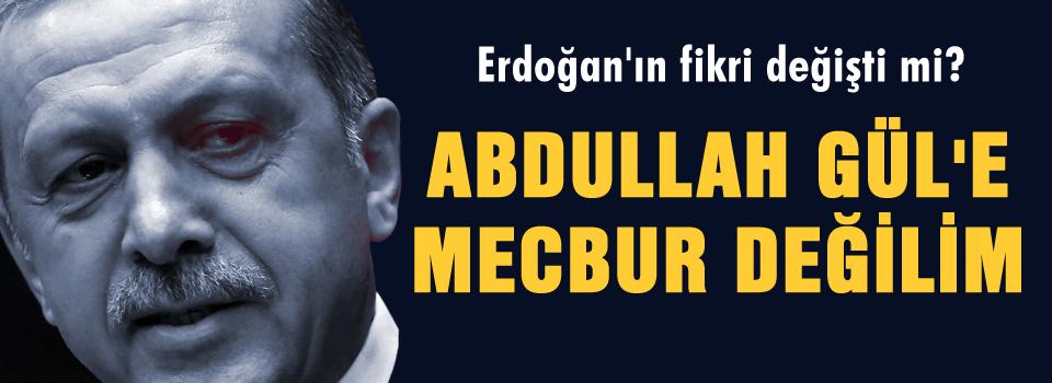Erdoğan, Gül'e mecbur değil mi?