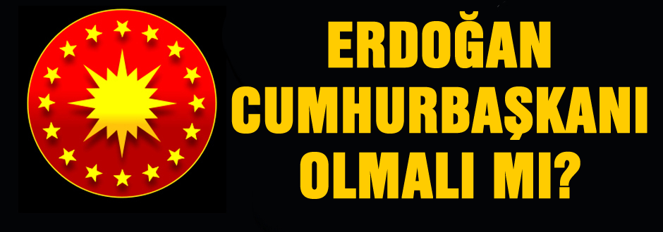 Erdoğan Cumhurbaşkanı olmalı mı?