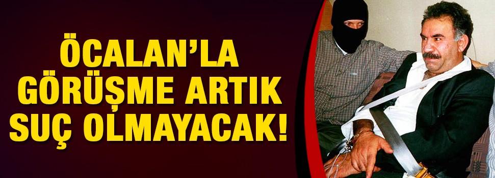 Öcalan'la yapılan görüşmeler suç olmaktan çıkıyor!