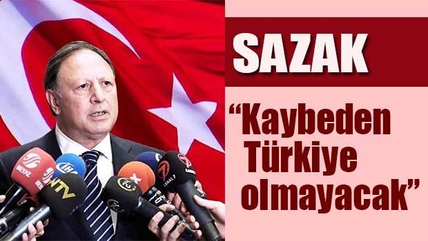 Sazak, 'Kaybeden Türkiye olmayacak'