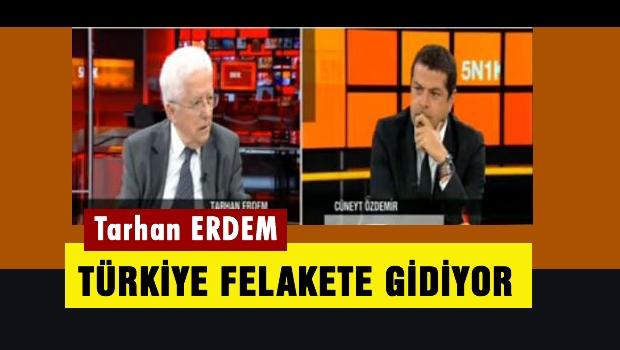 Tarhan Erdem'den flaş sözler: Türkiye felakete gidiyor