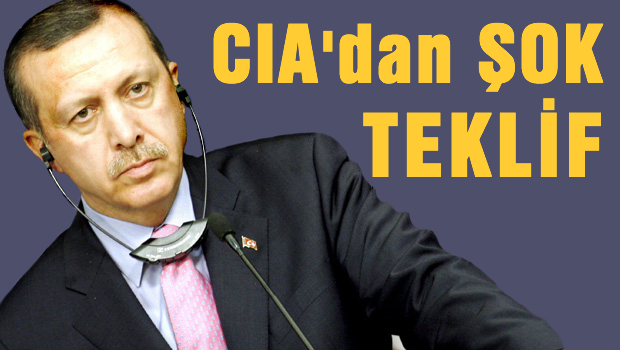 CIA'dan Erdoğan'a ŞOK teklif