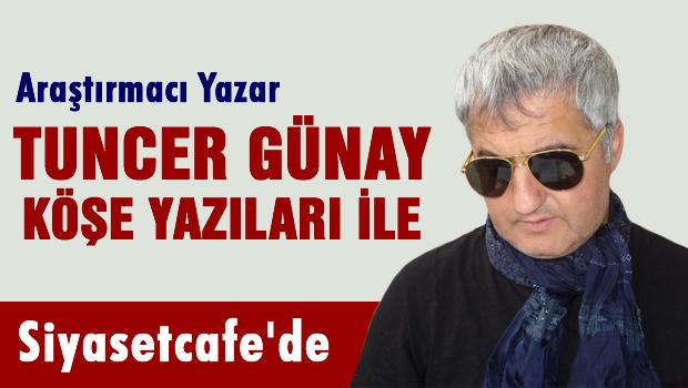 Araştırmacı Yazar Tuncer GÜNAY Siyasetcafe'de