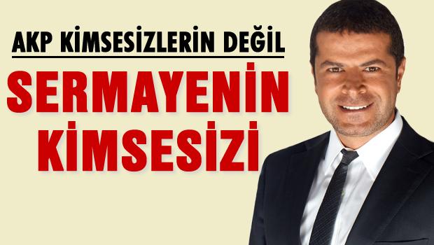 AKP kimsesizlerin değil, sermayenin kimsesi!