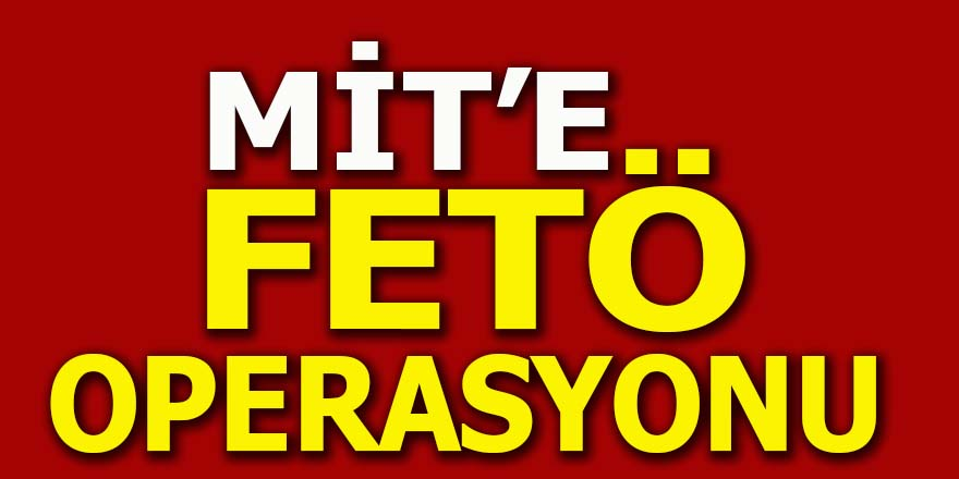 MİT'e FETÖ operasyonu