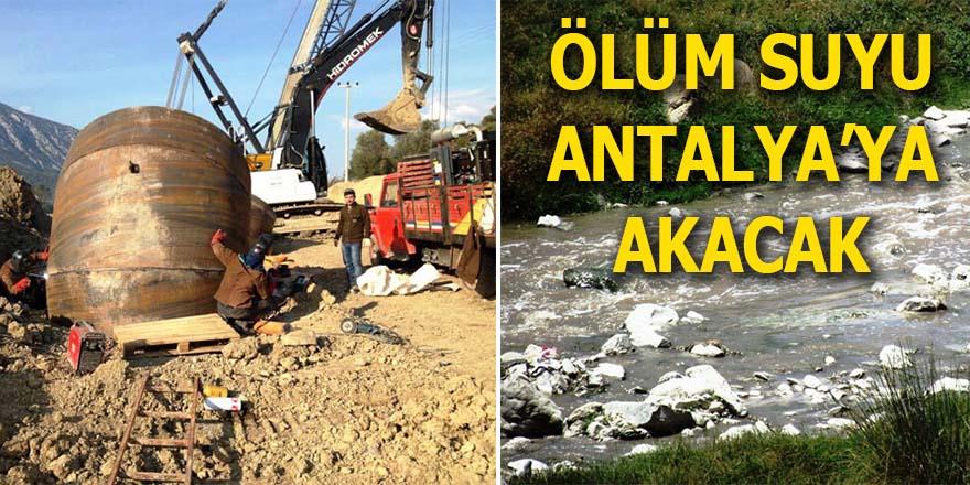 Ölüm suyu Antalya'ya akacak