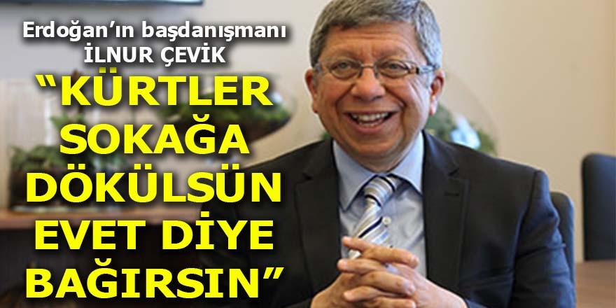 """İlnur Çevik: Kürtler sokağa dökülsün """"Evet"""" diye bağırsın!"""