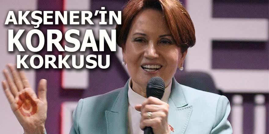 """Akşener'in """"korsan"""" korkusu"""