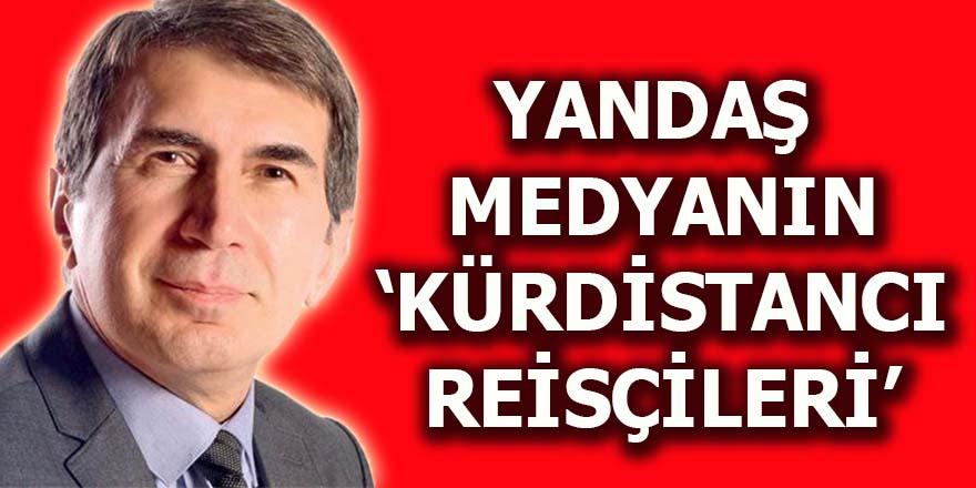 """Yandaş medyanın """"Kürdistancı Reisçileri"""""""