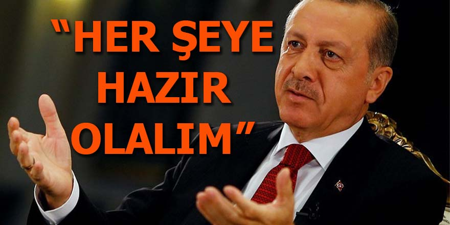 Erdoğan: Her şeye hazır olalım