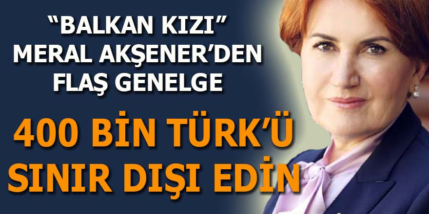 """""""Balkan Kızı"""" Meral Akşener'in flaş genelgesi: """"400 bin Türk'ü sınır dışı edin"""""""