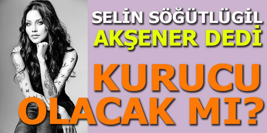 """Selin Söğütlügil """"Akşener"""" dedi"""
