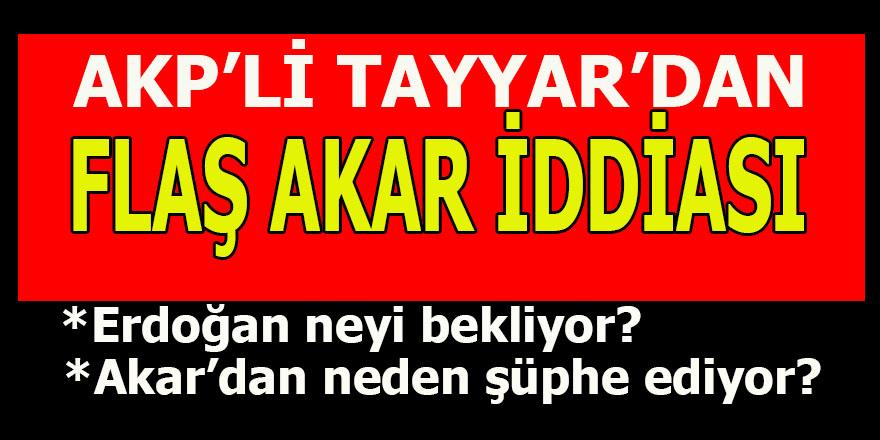 AKP'li Tayyar'dan Flaş Hulusi Akar iddiası
