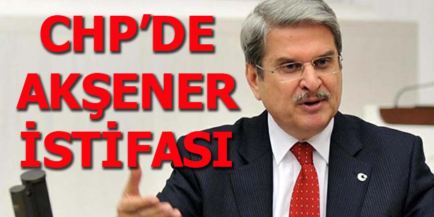 CHP'de Akşener istifası