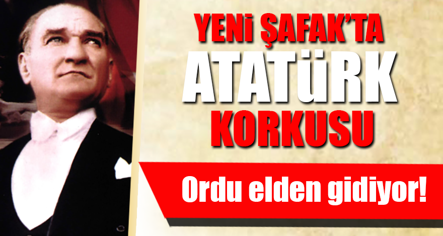 Yeni Şafak'ta Atatürk korkusu