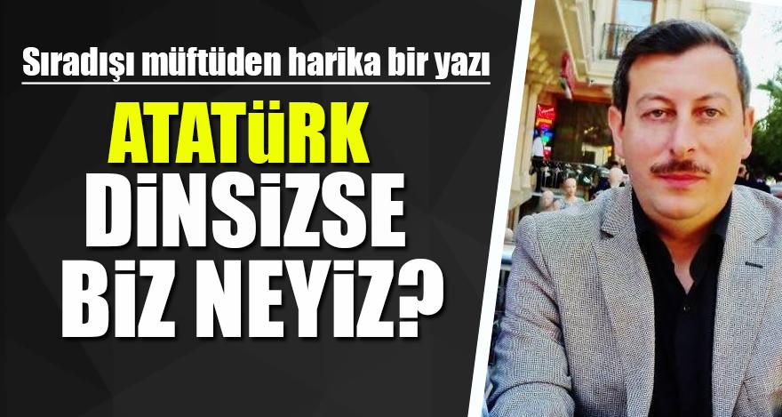 Sıra dışı müftüden harika bir yazı: Atatürk dinsizse biz neyiz?