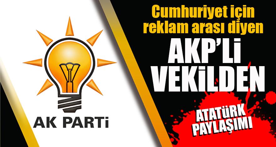 Cumhuriyet için reklam arası diyen vekilden Atatürk paylaşımı