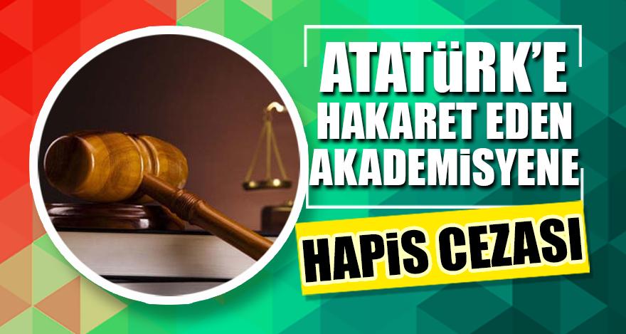 Atatürk'e hakaret eden akademisyene hapis cezası