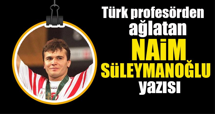 Türk profesörden ağlatan Naim Süleymanoğlu yazısı: Bize Bulgar demeyin