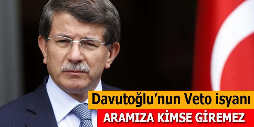 Davutoğlu'nun veto isyanı: Aramıza kimse giremez!