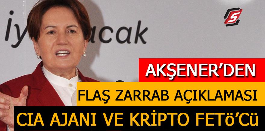 Akşener'den flaş Zarrab açıklaması: CIA ajanı ve kripto FETÖ'cü