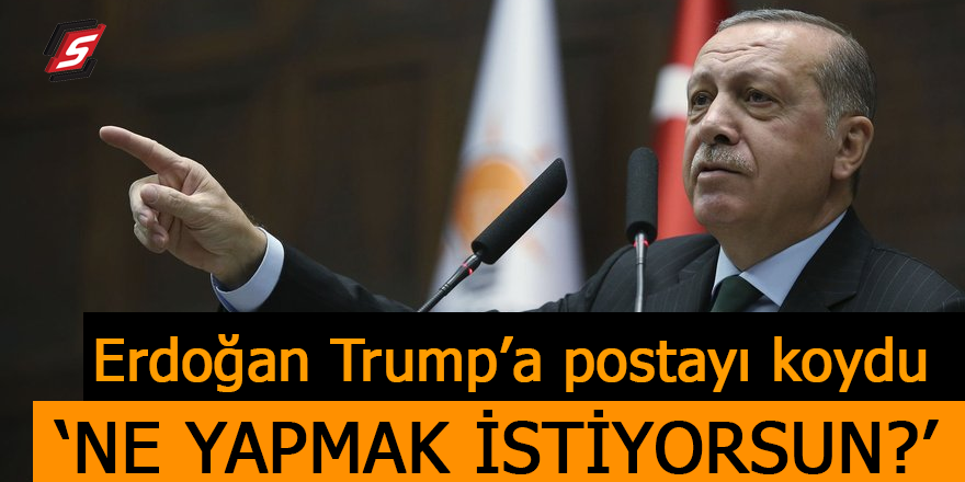 Erdoğan Trump'a postayı koydu! 'Ne yapmak istiyorsun?'