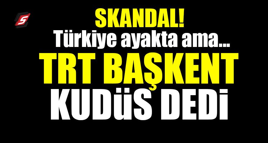 Türkiye ayakta ama..! TRT başkent Kudüs dedi