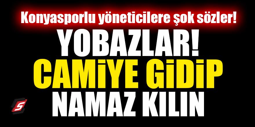 Konyasporlu yöneticilere şok sözler! Yobazlar, camiye gidip namaz kılın