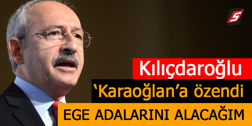 Kılıçdaroğlu 'Karaoğlan'a özendi! Ege adalarını alacağım