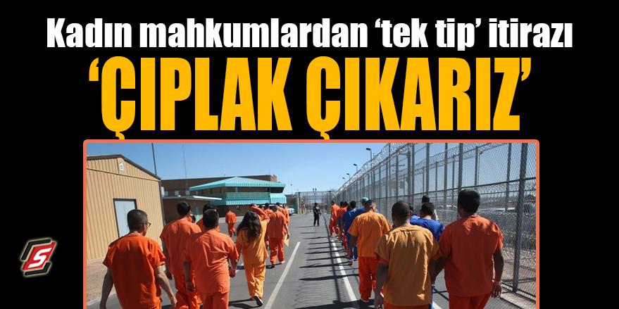 Kadın mahkumlardan 'tek tip' itirazı! 'Çıplak çıkarız'