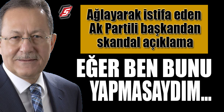 """Ağlayarak istifa eden AK Partili başkandan skandal açıklama: Eğer ben bunu yapmasaydım..."""""""