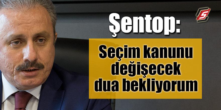 Şentop: Seçim kanunu değişecek dua bekliyorum