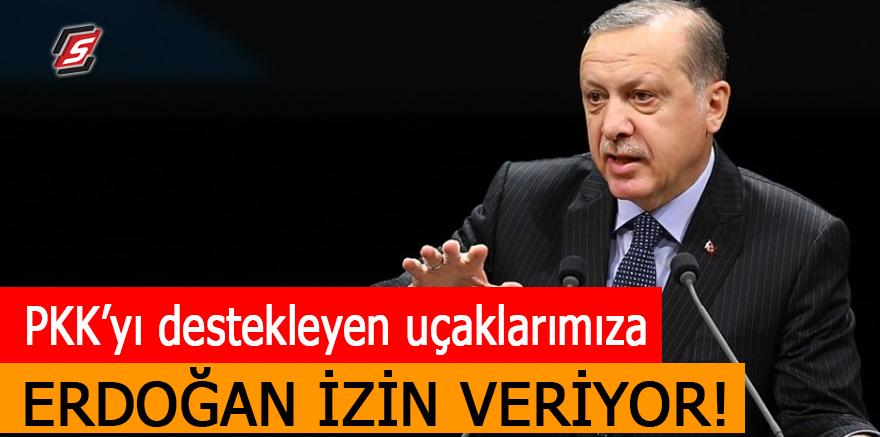 """""""PKK'yı destekleyen uçaklarımıza Erdoğan izin veriyor"""""""