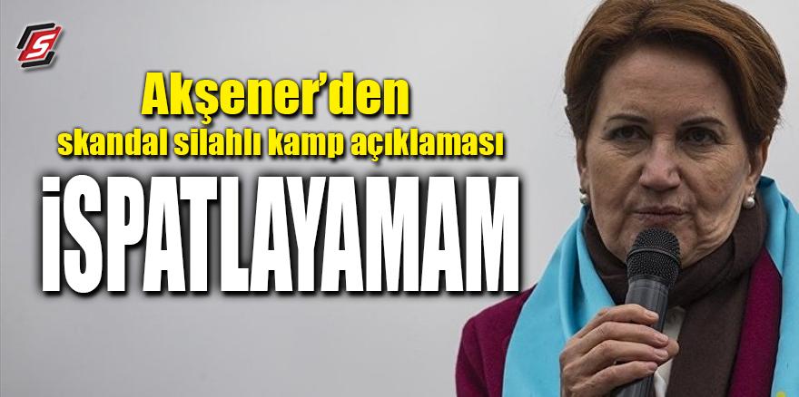 Akşener'den skandal silahlı kamp açıklaması: İspatlayamam