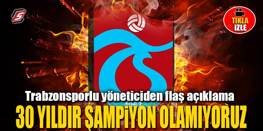 Trabzonsporlu yöneticiden şok açıklama: 30 yıldır şampiyon olamıyoruz