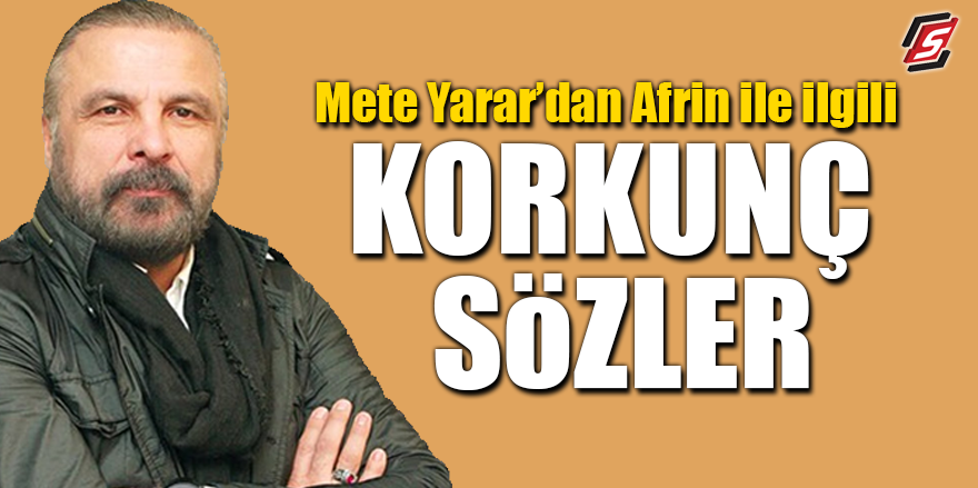 Mete Yarar'dan Afrin'le ilgili korkunç sözler