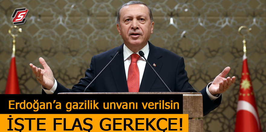 'Erdoğan'a gazilik unvanı verilsin' İşte flaş gerekçe!