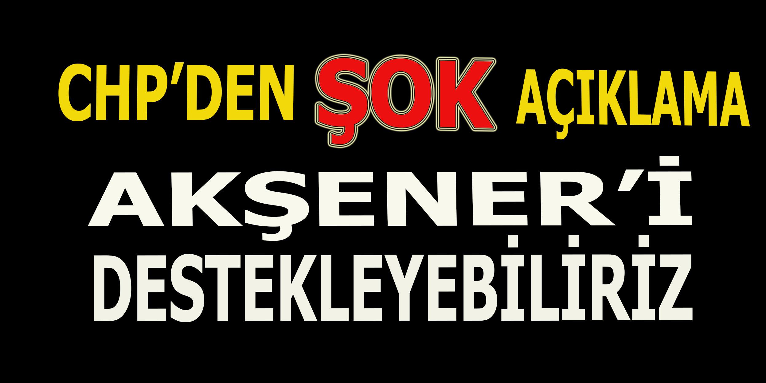 CHP'den şok açıklama: Akşener'i destekleyebiliriz