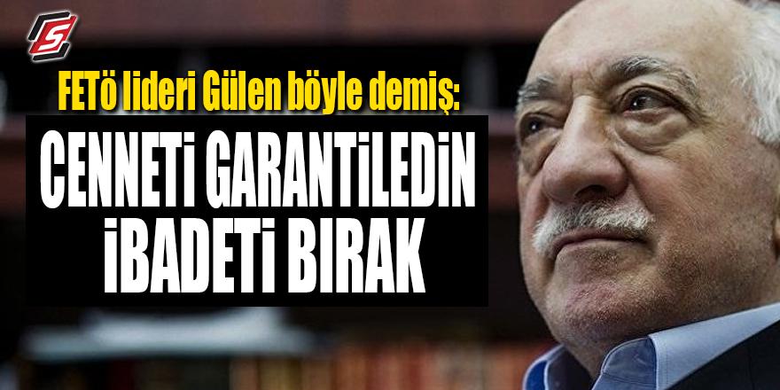 """FETÖ Lideri Gülen böyle demiş: """"Cenneti garantiledin ibadeti bırak"""""""
